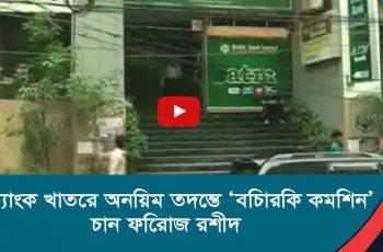 ব্যাংক খাতের অনিয়ম তদন্তে 'বিচারিক কমিশন'